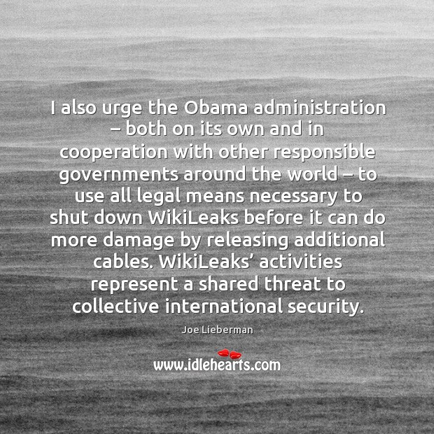 I also urge the obama administration – both on its own and in cooperation with other responsible Joe Lieberman Picture Quote