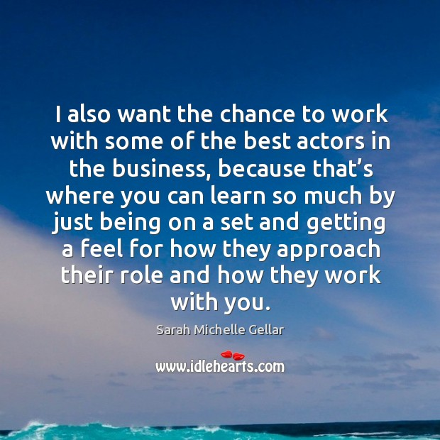 I also want the chance to work with some of the best actors in the business Image