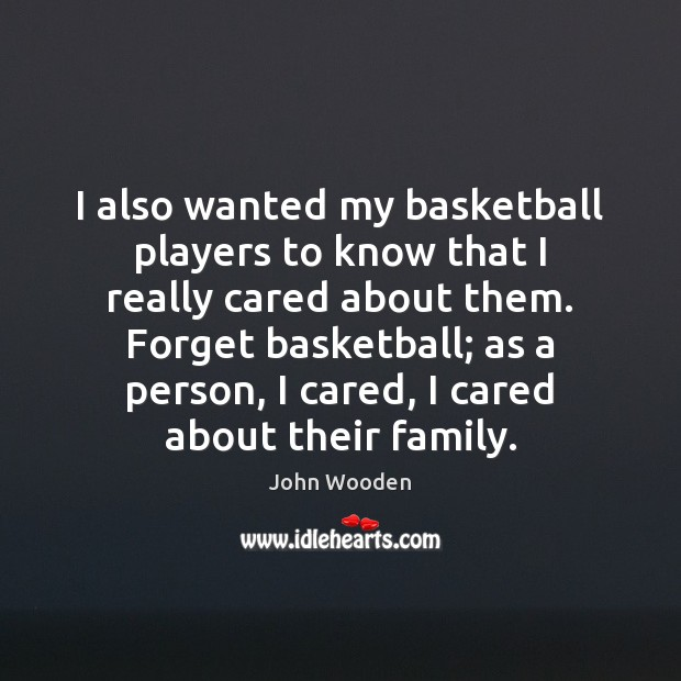 I also wanted my basketball players to know that I really cared John Wooden Picture Quote