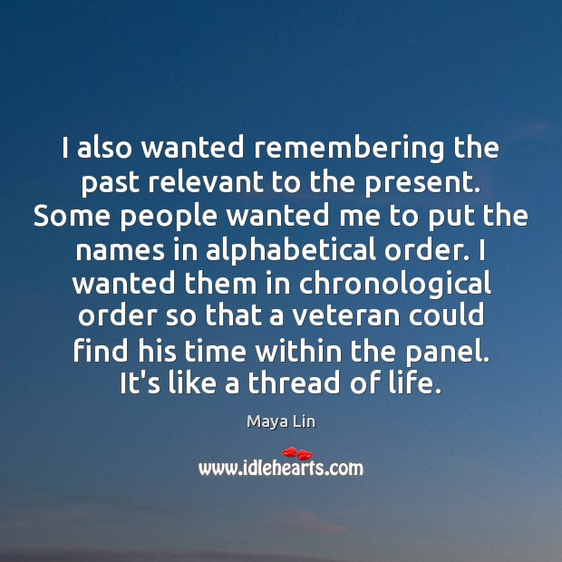 I also wanted remembering the past relevant to the present. Some people Maya Lin Picture Quote