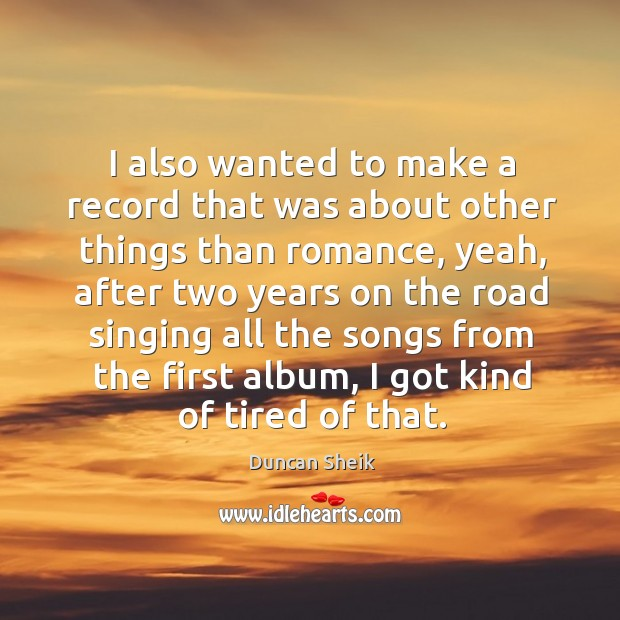 I also wanted to make a record that was about other things than romance, yeah Duncan Sheik Picture Quote