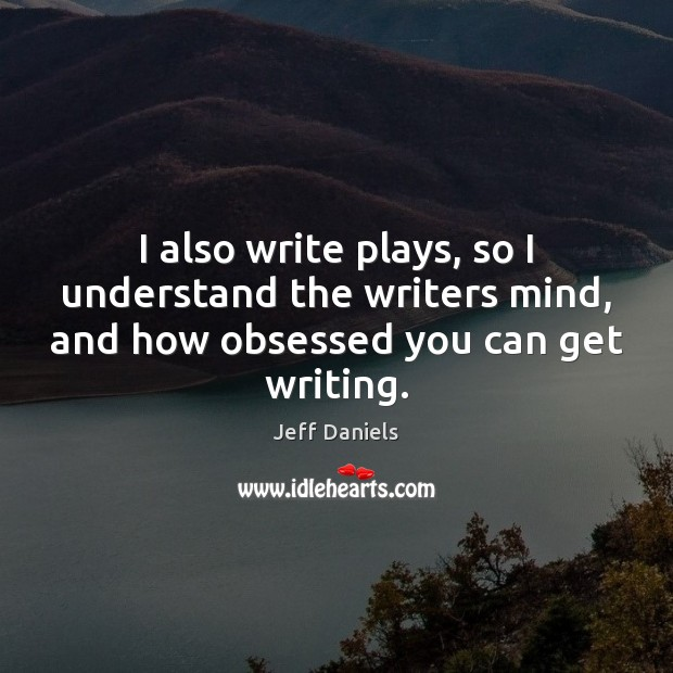 I also write plays, so I understand the writers mind, and how Image