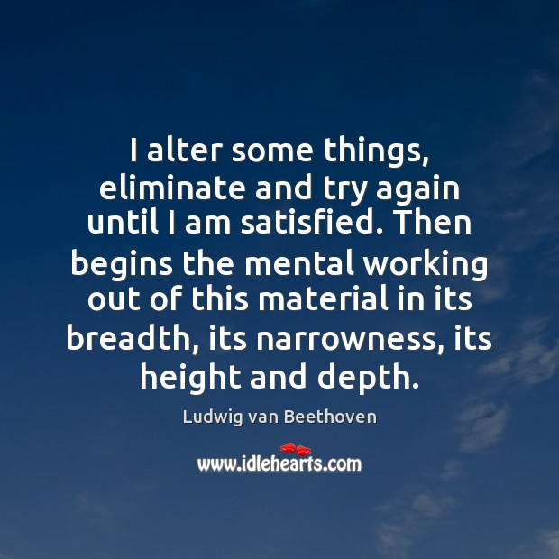 I alter some things, eliminate and try again until I am satisfied. Try Again Quotes Image