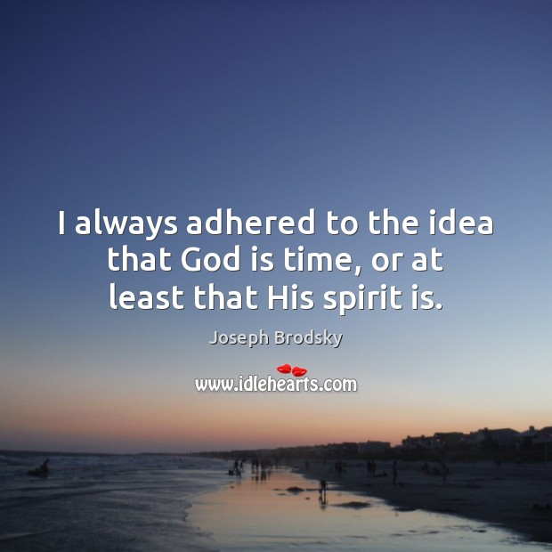 I always adhered to the idea that God is time, or at least that His spirit is. Joseph Brodsky Picture Quote