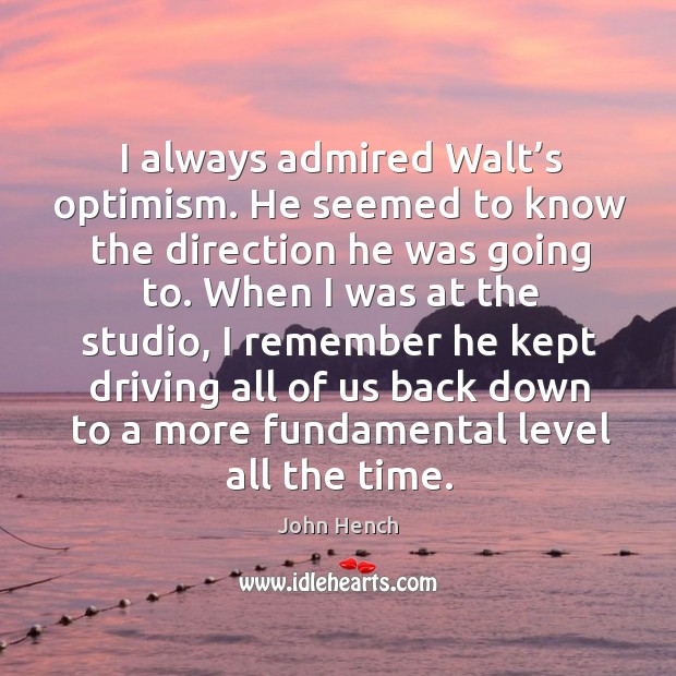 I always admired walt's optimism. He seemed to know the direction he was going to. John Hench Picture Quote