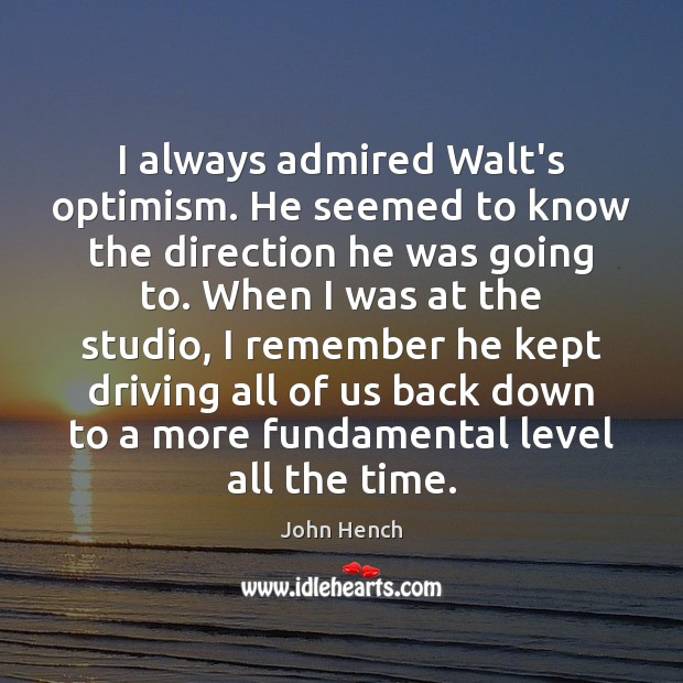 I always admired Walt's optimism. He seemed to know the direction he John Hench Picture Quote