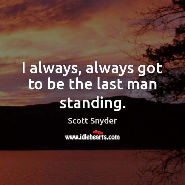 I always, always got to be the last man standing. Image
