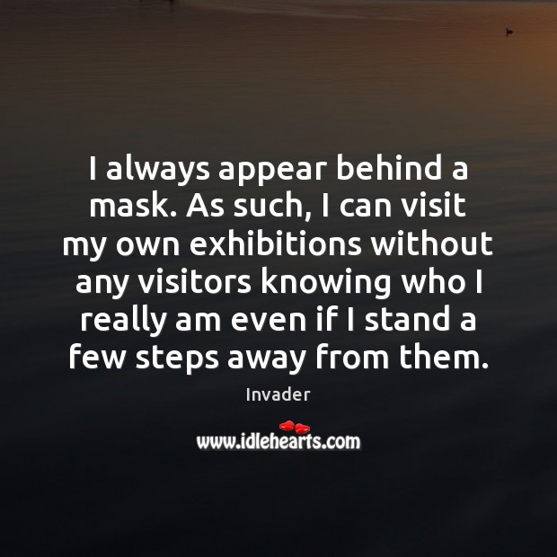 I always appear behind a mask. As such, I can visit my Image