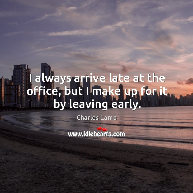 I always arrive late at the office, but I make up for it by leaving early. Image