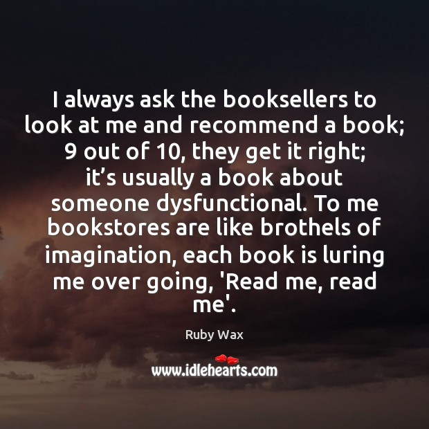 I always ask the booksellers to look at me and recommend a Ruby Wax Picture Quote