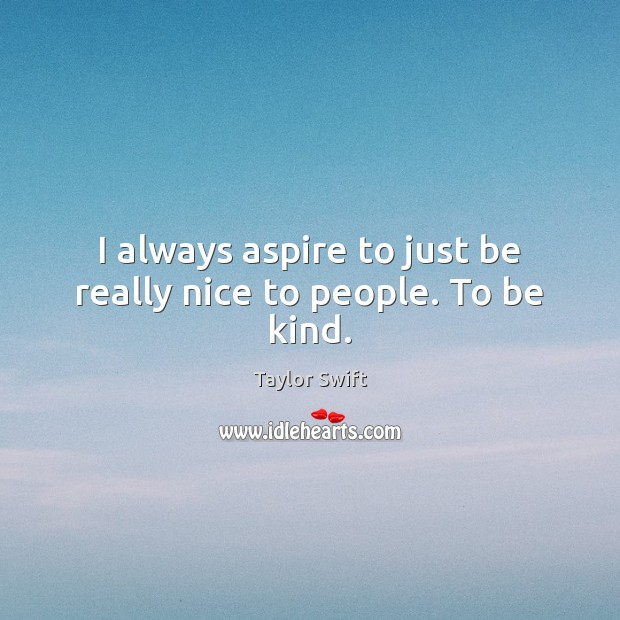 I always aspire to just be really nice to people. To be kind. Taylor Swift Picture Quote