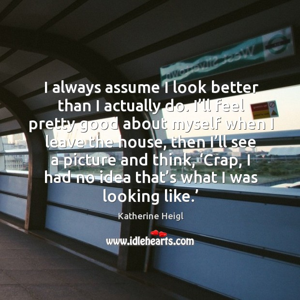 I always assume I look better than I actually do. I'll feel pretty good about myself when Katherine Heigl Picture Quote