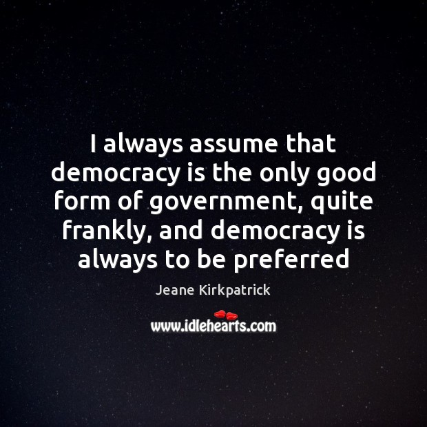 I always assume that democracy is the only good form of government, Jeane Kirkpatrick Picture Quote