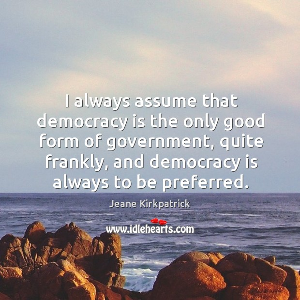 I always assume that democracy is the only good form of government, quite frankly, and democracy is always to be preferred. Jeane Kirkpatrick Picture Quote