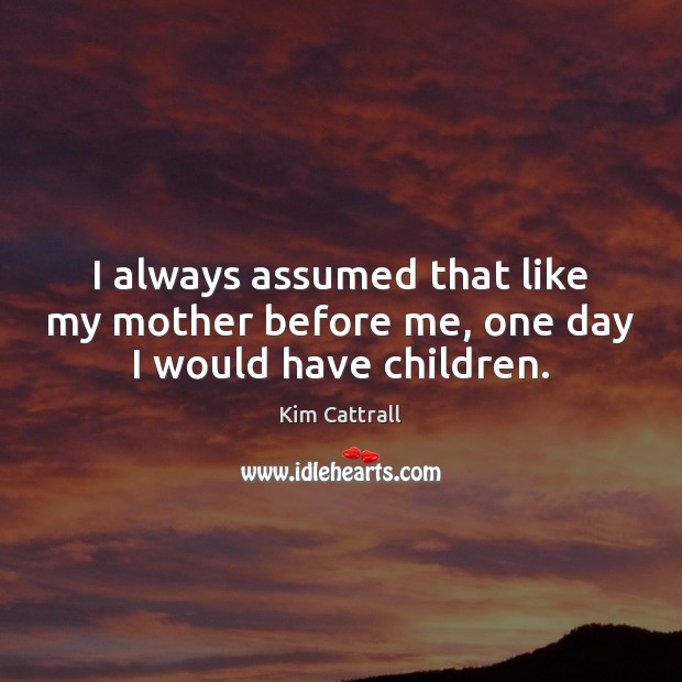I always assumed that like my mother before me, one day I would have children. Kim Cattrall Picture Quote