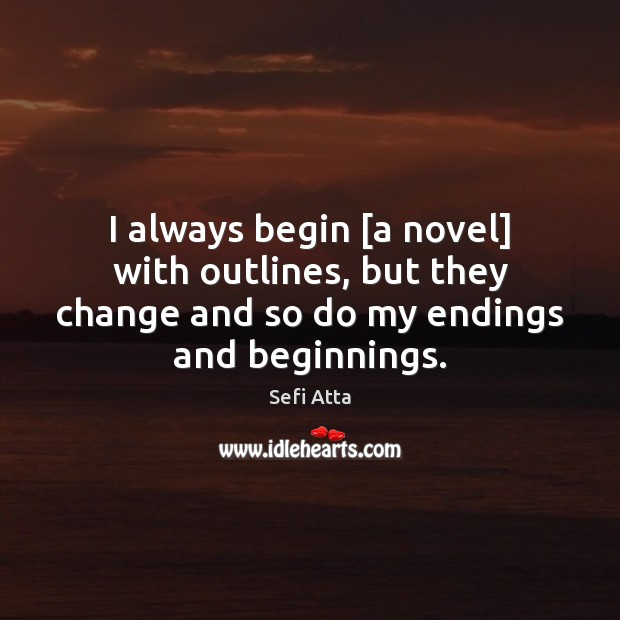 I always begin [a novel] with outlines, but they change and so Sefi Atta Picture Quote