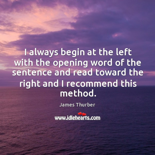 I always begin at the left with the opening word of the sentence and read toward the right and I recommend this method. Image