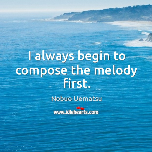 I always begin to compose the melody first. Nobuo Uematsu Picture Quote