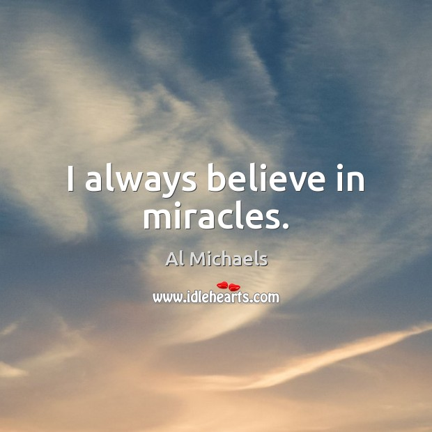 I always believe in miracles. Al Michaels Picture Quote