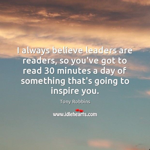 I always believe leaders are readers, so you've got to read 30 minutes Tony Robbins Picture Quote