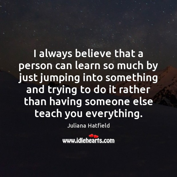 I always believe that a person can learn so much by just Image