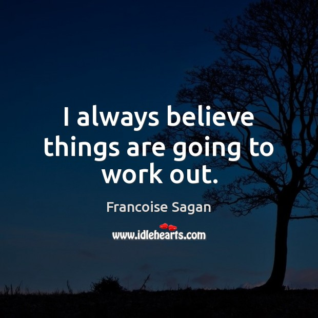 I always believe things are going to work out. Francoise Sagan Picture Quote