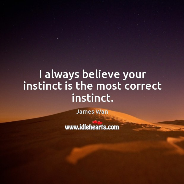 I always believe your instinct is the most correct instinct. James Wan Picture Quote