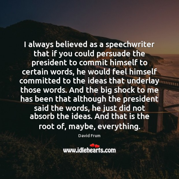 I always believed as a speechwriter that if you could persuade the David Frum Picture Quote