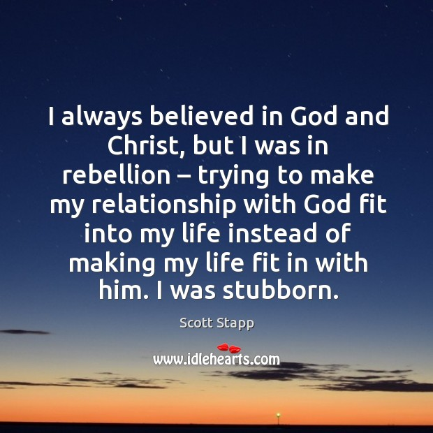 I always believed in God and christ, but I was in rebellion – trying to make my relationship Scott Stapp Picture Quote