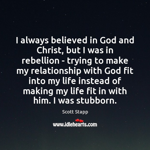I always believed in God and Christ, but I was in rebellion Scott Stapp Picture Quote