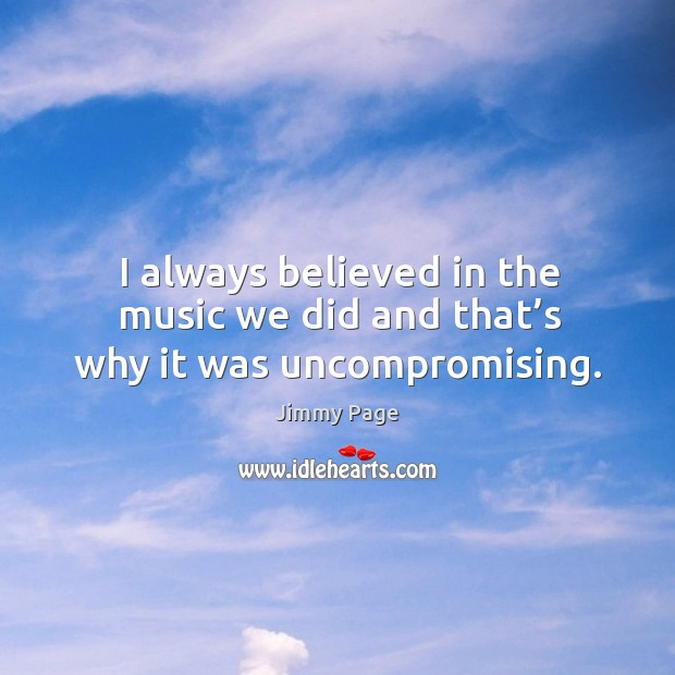 I always believed in the music we did and that's why it was uncompromising. Image