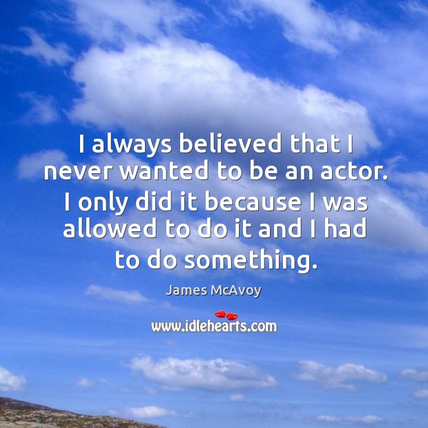 I always believed that I never wanted to be an actor. I only did it because I was allowed to do it and I had to do something. Image