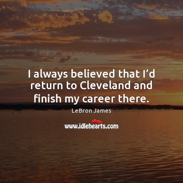 I always believed that I'd return to Cleveland and finish my career there. LeBron James Picture Quote