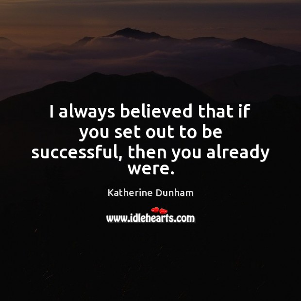 I always believed that if you set out to be successful, then you already were. Image