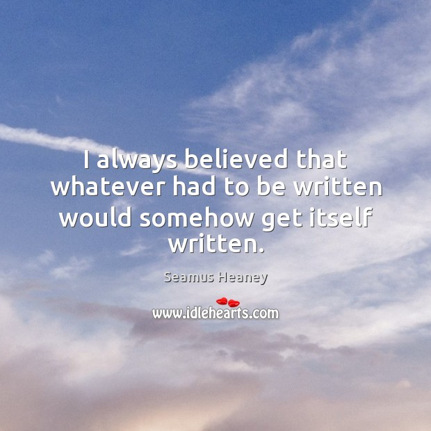 I always believed that whatever had to be written would somehow get itself written. Seamus Heaney Picture Quote