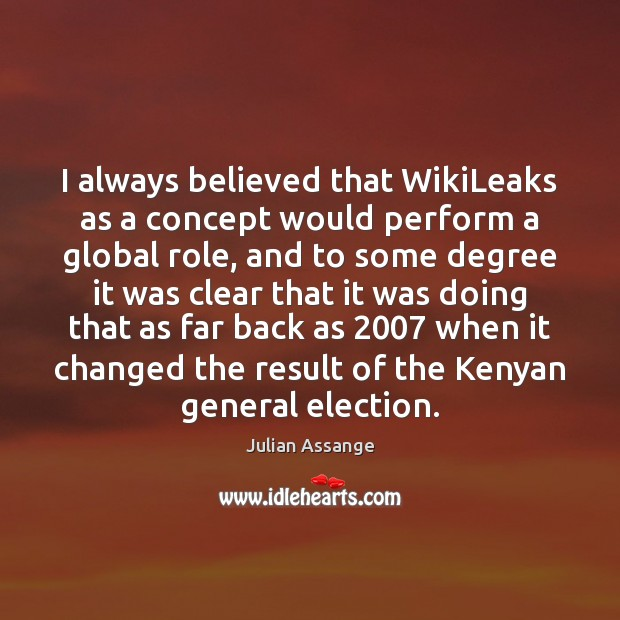 I always believed that WikiLeaks as a concept would perform a global Julian Assange Picture Quote