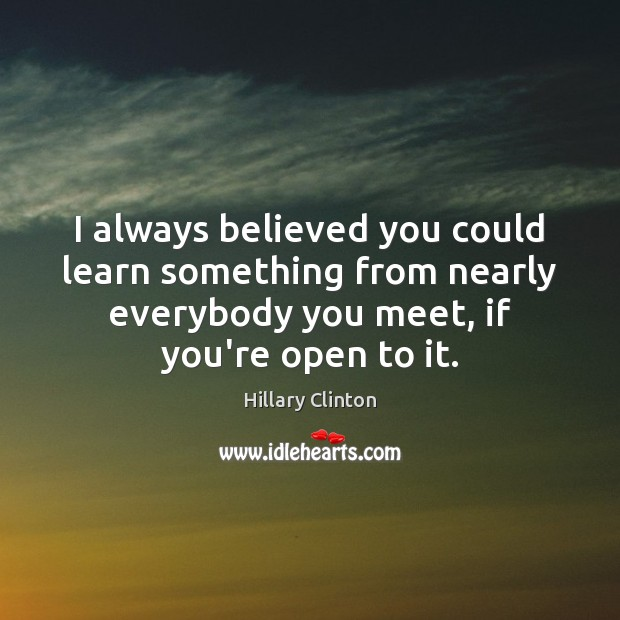 Image, I always believed you could learn something from nearly everybody you meet,