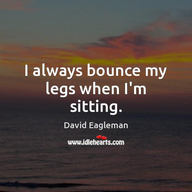 I always bounce my legs when I'm sitting. Image