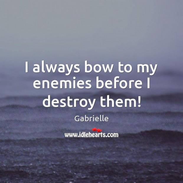 Image, I always bow to my enemies before I destroy them!