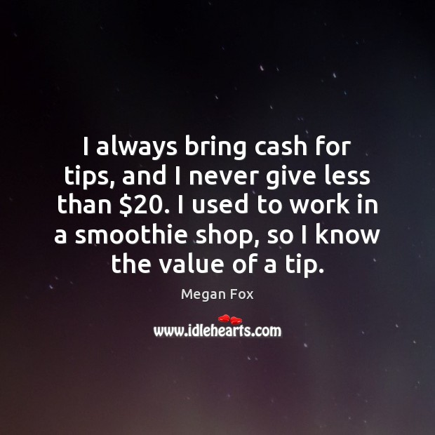 I always bring cash for tips, and I never give less than $20. Megan Fox Picture Quote