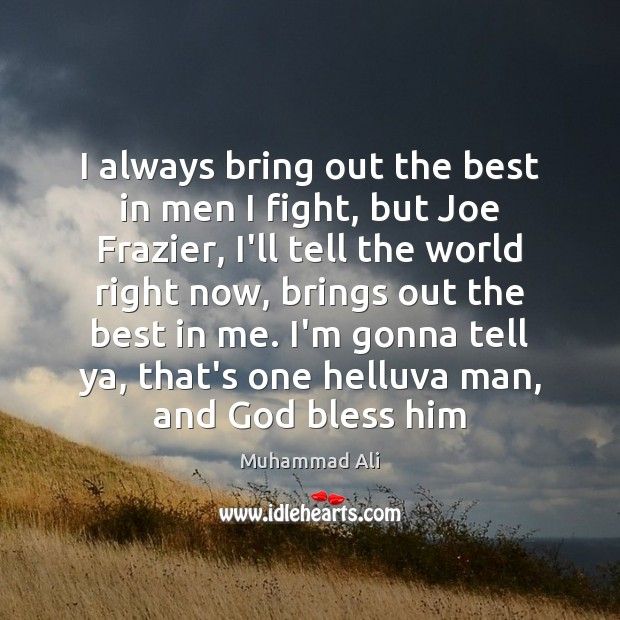 I always bring out the best in men I fight, but Joe Muhammad Ali Picture Quote
