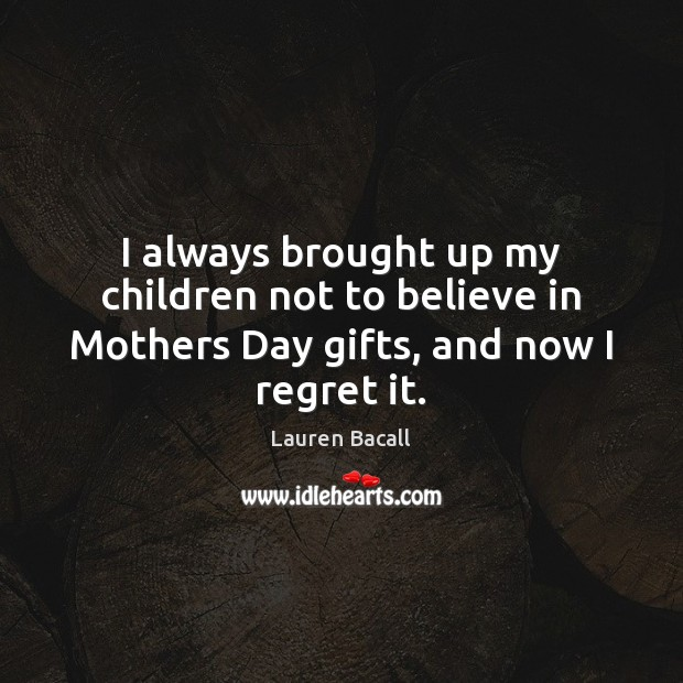 I always brought up my children not to believe in Mothers Day gifts, and now I regret it. Mother's Day Quotes Image