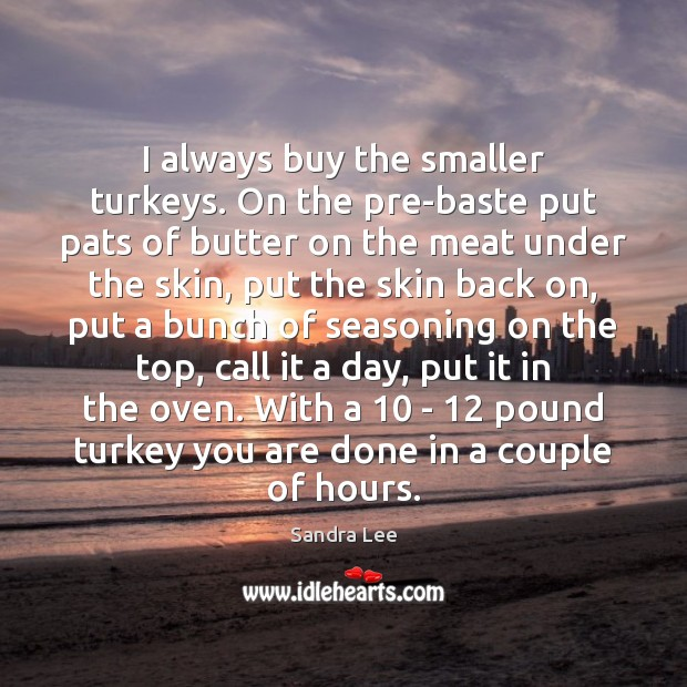 I always buy the smaller turkeys. On the pre-baste put pats of Sandra Lee Picture Quote