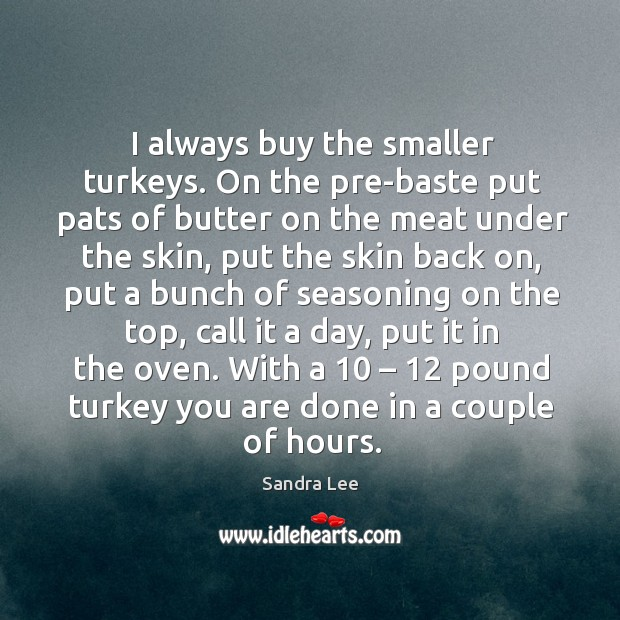 I always buy the smaller turkeys. On the pre-baste put pats of butter on the meat under the skin Sandra Lee Picture Quote