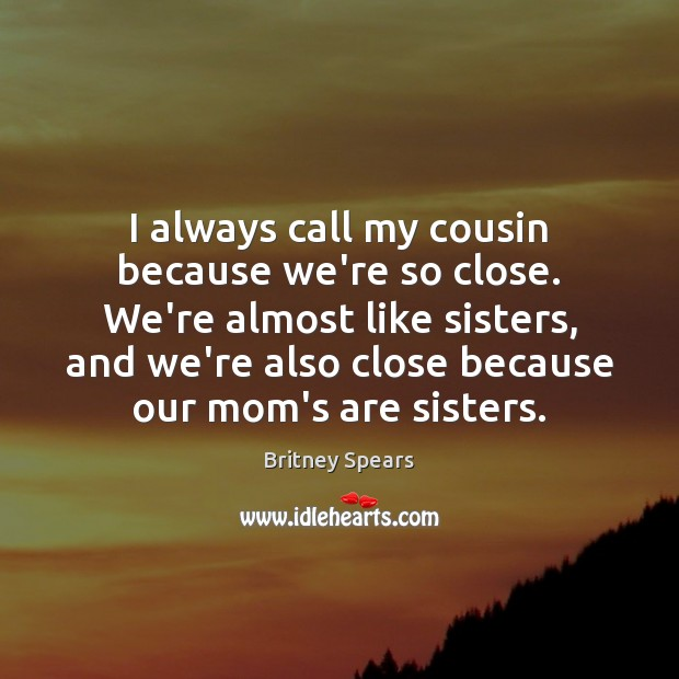 I always call my cousin because we're so close. We're almost like Britney Spears Picture Quote