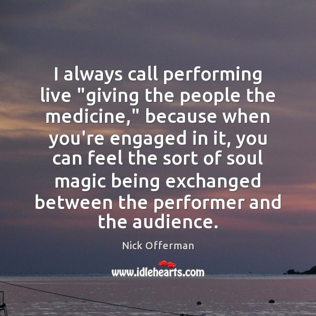 """I always call performing live """"giving the people the medicine,"""" because when Nick Offerman Picture Quote"""