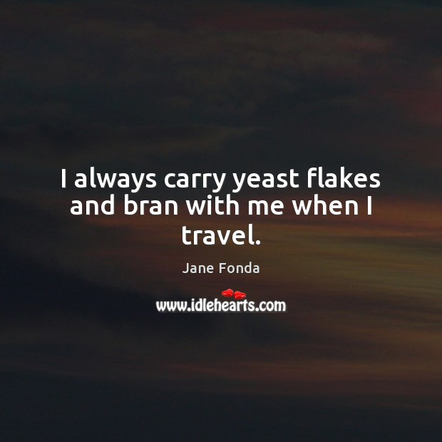 I always carry yeast flakes and bran with me when I travel. Jane Fonda Picture Quote