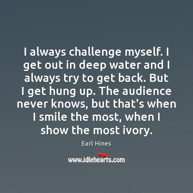 I always challenge myself. I get out in deep water and I Earl Hines Picture Quote