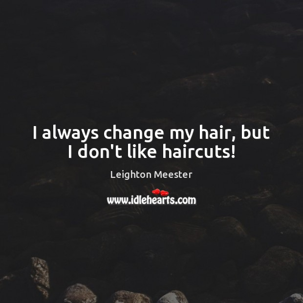 I always change my hair, but I don't like haircuts! Image