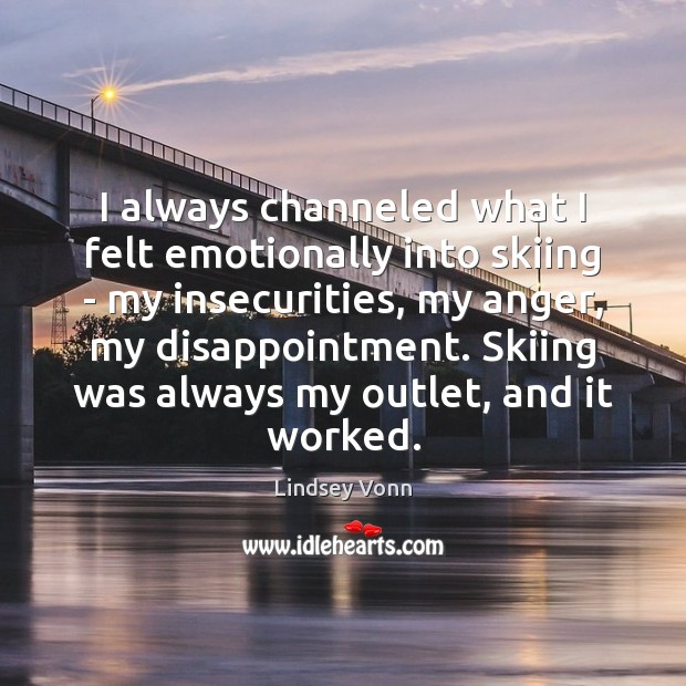 I always channeled what I felt emotionally into skiing – my insecurities, Lindsey Vonn Picture Quote